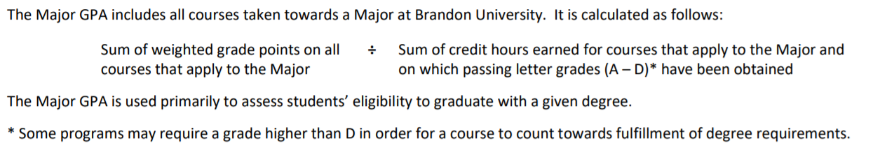Major GPA Calculations are as follow: Sum of weighted grade points on all courses that apply to the major divided by the sum of credit hours earned for courses that apply to the major on which passing letter grades A to D have bee obtained. Note some programs may require a grade higher than D in order for a courses to count towards degree requirements.
