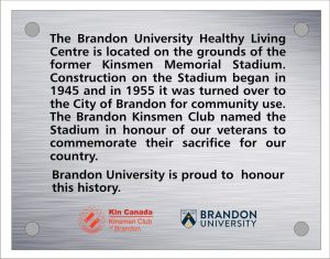 "Plaque inscription reads: ""The Brandon University Healthy Living Center is located on the grounds of the former Kinsmen Memorial Stadium. Construction on the Stadium began in 1945 and in 1955 it was turned over to the City of Brandon for community use. The Brandon Kinsmen Club named the Stadium in honour of our veterans to commemorate their sacrifice to our country. Brandon University is proud to honour this history."